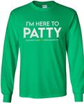 I'm Here To Patty State Patty's Day Long Sleeve Shirt